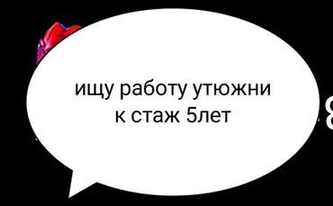 Ищу работу утюжник стаж 5лет в Бишкек