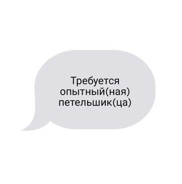 Швейное дело - Бишкек: Требуется опытный петельшик срочно!!! (ночная смена)