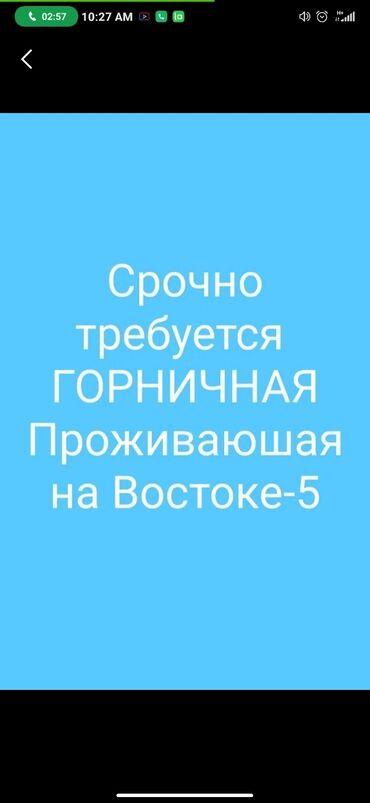 квартиры восток 5 в Кыргызстан: Требуется Горничная проживающая на востоке 5 вся инфа по тел