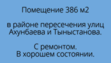 Помещение 386 м2Расположено в районе пересечения улиц Ахунбаева и