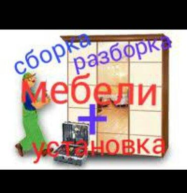 Сборка разборка мебели и перевозка + установка, качественно в Бишкек