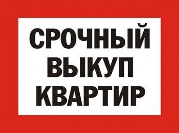 Срочно Выкупаем Квартиры рассмотрим in Бишкек
