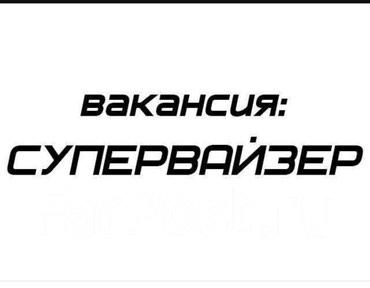 Требуется  СУПЕРВАЙЗЕР ( можно без в Бишкек