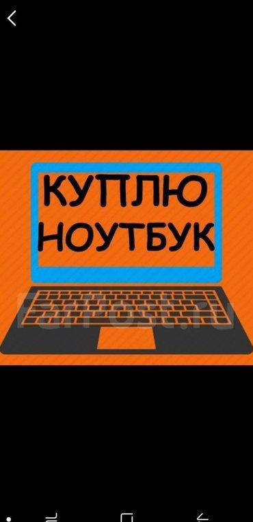 Срочно куплю ноутбуки  Офисные игровые ноутбуки  Рабочии, глюченные