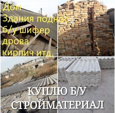 прозрачный шифер цена бишкек в Кыргызстан: Куплю б/у стройматериалы Здания под снос, дом шифер кирпич итд