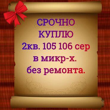 Куплю квартиру в Кыргызстан: Срочно куплю 2 кв. В южных микрорайонах. 105. 106 серии.Можно без