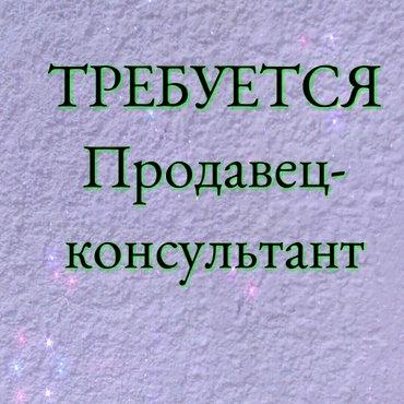 Требуется продавец-консультанты от 18-39 лет.Можно без опыта. в Бишкек