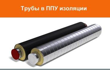 Недорогие, качественные и надежные трубы в ППУ изоляции от компании в Бишкек