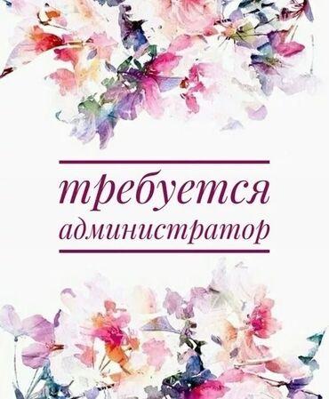 Вакансия администратор - Кыргызстан: В салон красоты требуется активный, позитивный и влюбленный в