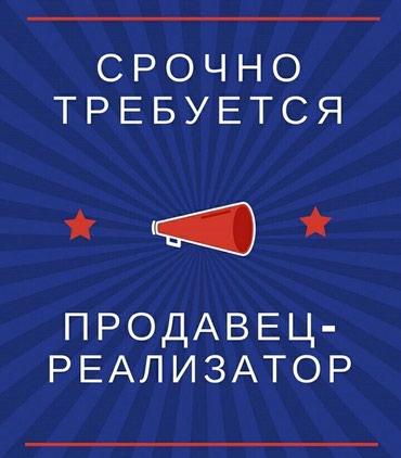Срочно требуется реализатор на в Бишкек