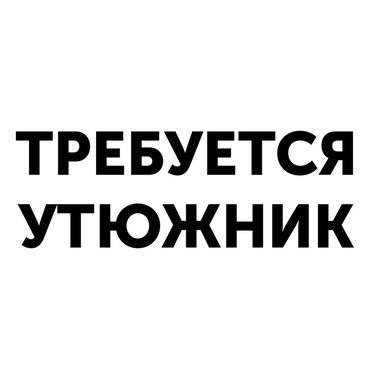 Требуется УТЮЖНИК С ОПЫТОМ. Работа постоянная. р-н Таатана. в Бишкек