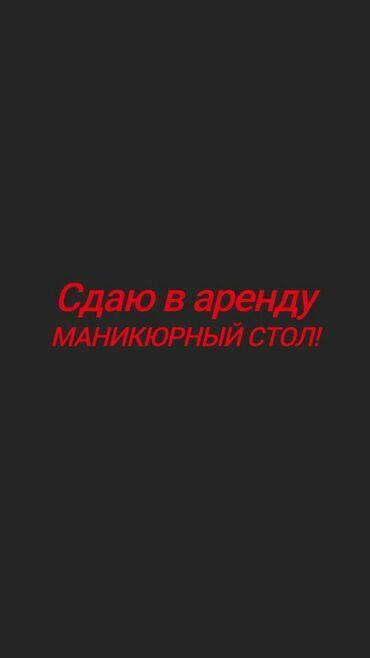 Стол в аренду - Кыргызстан: Сдаю в аренду маникюрный стол( место) в салоне! Цена договорная  адрес