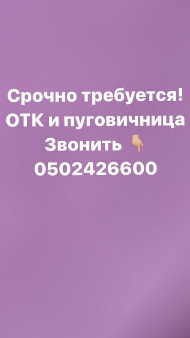 Швейное дело - Бишкек: Срочно требуется! ОТК и пуговичница