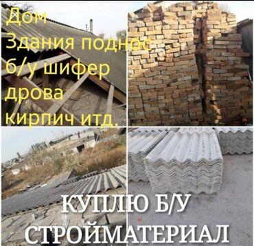 продам бу в Кыргызстан: Куплю дом здания поднос снос домов демонтаж дрова куплю. Б/у шифер, к