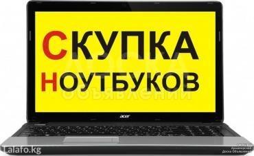 скупаю ноутбуки и нетбуки оплата наличкой сразу!!! в любом в Бишкек