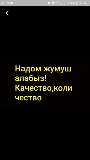 Надом жумуш алабыз.Каличество в Бишкек