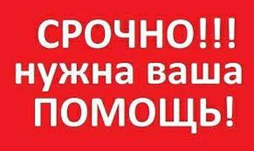 отдам в Кыргызстан: -Срочно нужна ваша помощь! -Не оставайтесь в стороне!-Помогите кто чем