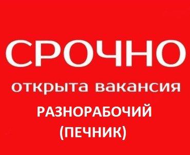 Требуется разнорабочий (ПЕЧНИК) в в Бишкек