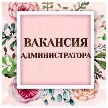 Вакансия администратор - Кыргызстан: Ищем администратора в наш дружный коллектив. Салон красоты расположен
