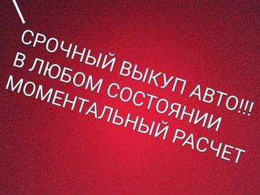 Срочный выкуп авто,в любом состоянии!!! моментальный расчет в Бишкек