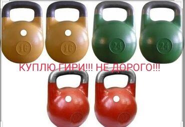 Гири - Бишкек: КУПЛЮ ГИРИ!!! НЕ ДОРГО!!! 16-24-32КГ