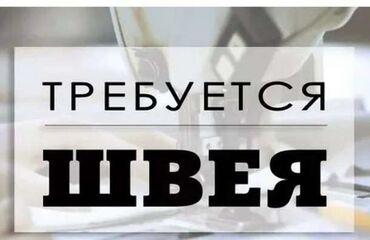 Швейное дело - Бишкек: Швея Универсал. С опытом. Аламединский рынок / базар