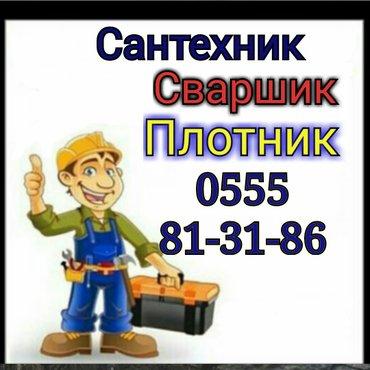 Сантехник. Сваршик. Плотник. Опыт. Качество. Гарантия. в Бишкек