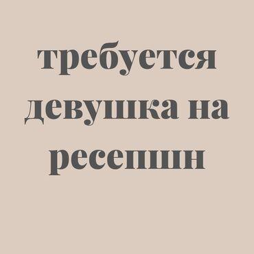 Требуется девушка от 19-25 лет с хорошими знаниями кыргызского и
