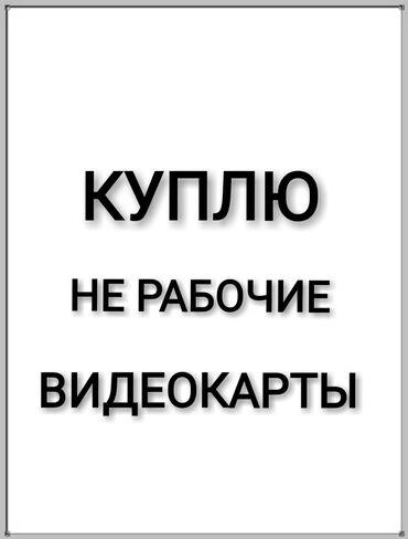 Комплектующие для ПК - Бишкек: Куплю видеокарты на запчасти Хорошая оценка  Желательно свежие модели