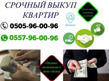 Куплю квартиру в Кыргызстан: Срочный выкуп квартир! оплата наличными сразу!