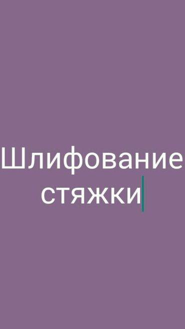 Услуги шлифование стяжки (Алмазом) от в Бишкек
