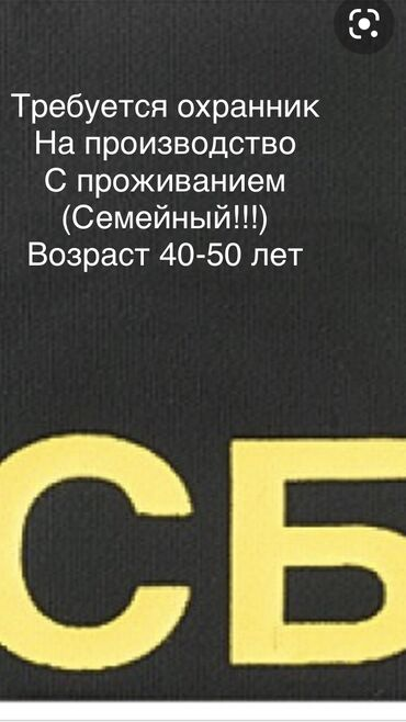 Поиск сотрудников (вакансии) - Кыргызстан: Требуется охранник только СЕМЕЙНЫЙ!!! С проживанием возраст 40-50 лет