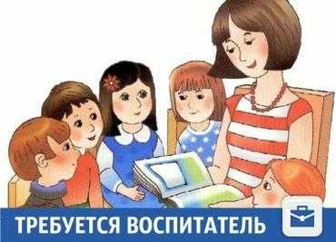 Требуется воспитатель в ДОО 66 г. Бишкек, с опытом работы. в Бишкек