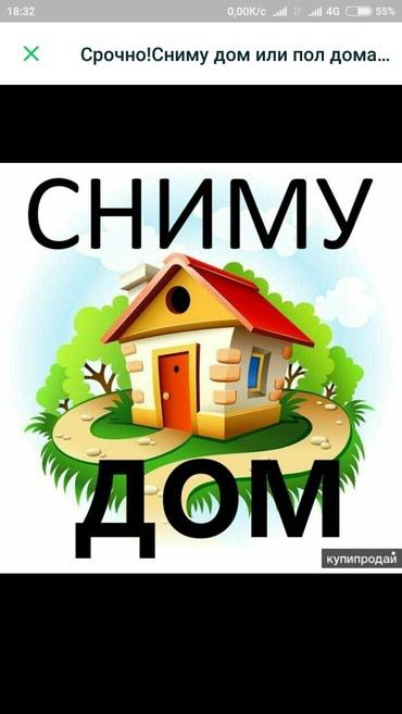 Срочно сниму Дом или времянку полдома в Бишкек