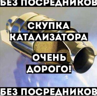 купля продажа авто в бишкеке в Кыргызстан: Катализатор сатып алабыз,эн кымбат баада катализатор,куплю
