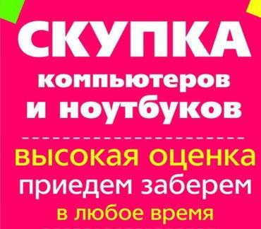 Компьютеров и ноутбуков! Дорого! Пишите звоните в любое время суток!  в Бишкек