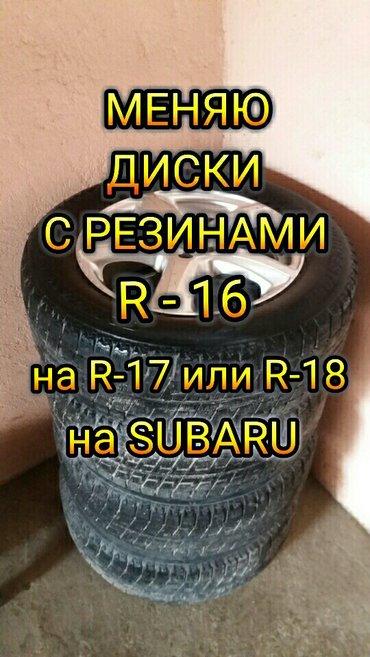 диски на субару R16. 215 60 16  меняю на R17 - R18 предложении скидыва в Сокулук
