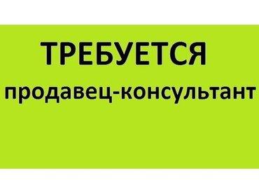 Срочно требуется! Продавец- консультант в крупную коммерческую в Бишкек