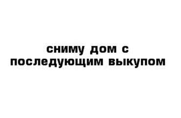 продам дом беловодск в Кыргызстан: Сниму дом с последующим выкупом в с.Беловодское рассмотрю все варианты
