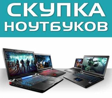 Скупка ноутбуков. Возможен выезд и Ваш обратный выкуп. Дорого. в Бишкек